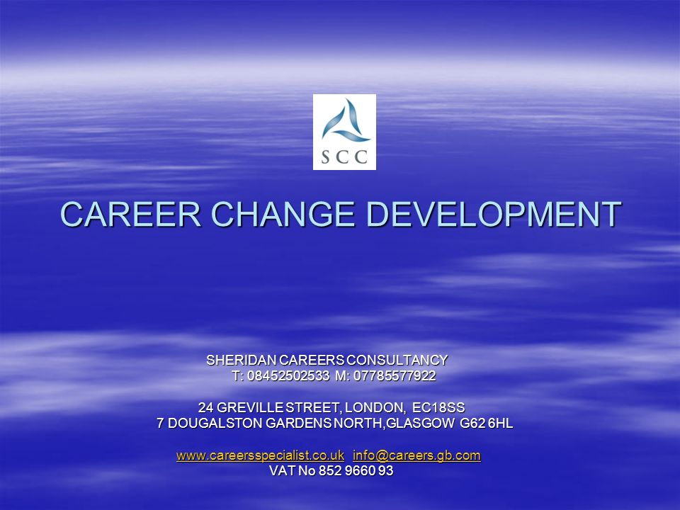 CAREER CHANGE DEVELOPMENT SHERIDAN CAREERS CONSULTANCY SHERIDAN CAREERS CONSULTANCY T: 08452502533 M: 07785577922 T: 08452502533 M: 07785577922 24 GREVILLE STREET, LONDON, EC18SS 7 DOUGALSTON GARDENS NORTH,GLASGOW G62 6HL 7 DOUGALSTON GARDENS NORTH,GLASGOW G62 6HL www.careersspecialist.co.ukwww.careersspecialist.co.uk info@careers.gb.com www.careersspecialist.co.uk info@careers.gb.com info@careers.gb.com www.careersspecialist.co.ukinfo@careers.gb.com VAT No 852 9660 93