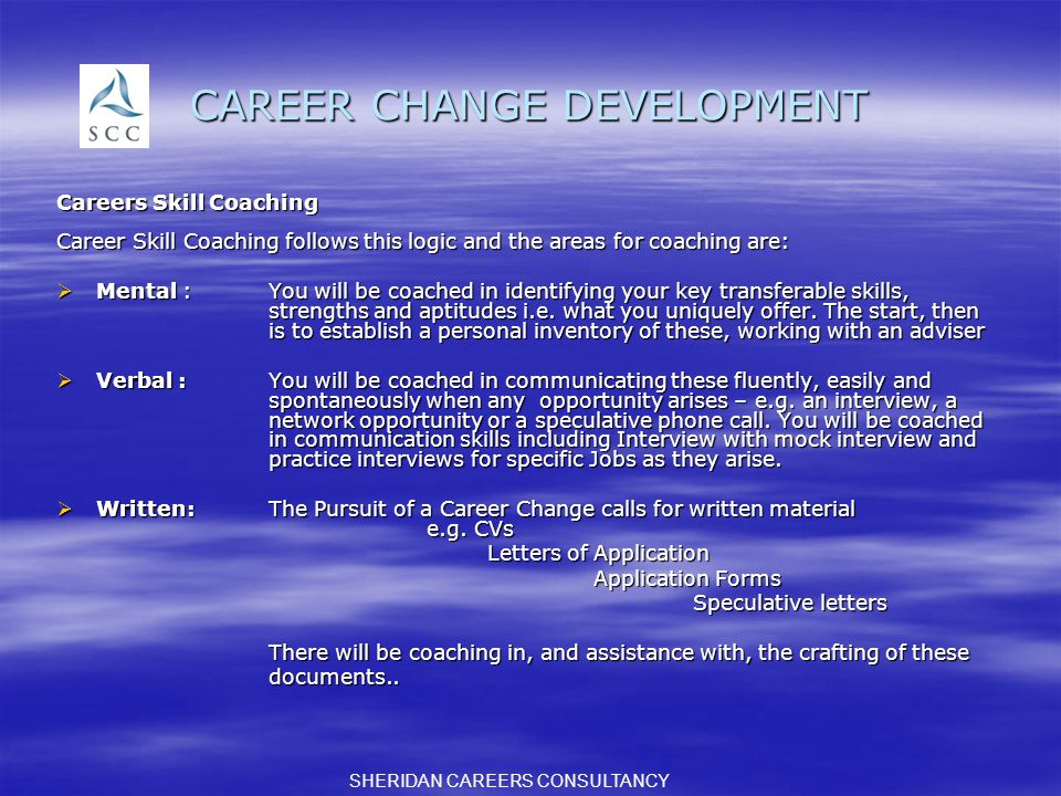 CAREER CHANGE DEVELOPMENT Careers Skill Coaching Career Skill Coaching follows this logic and the areas for coaching are: Mental :You will be coached in identifying your key transferable skills, strengths and aptitudes i.e.