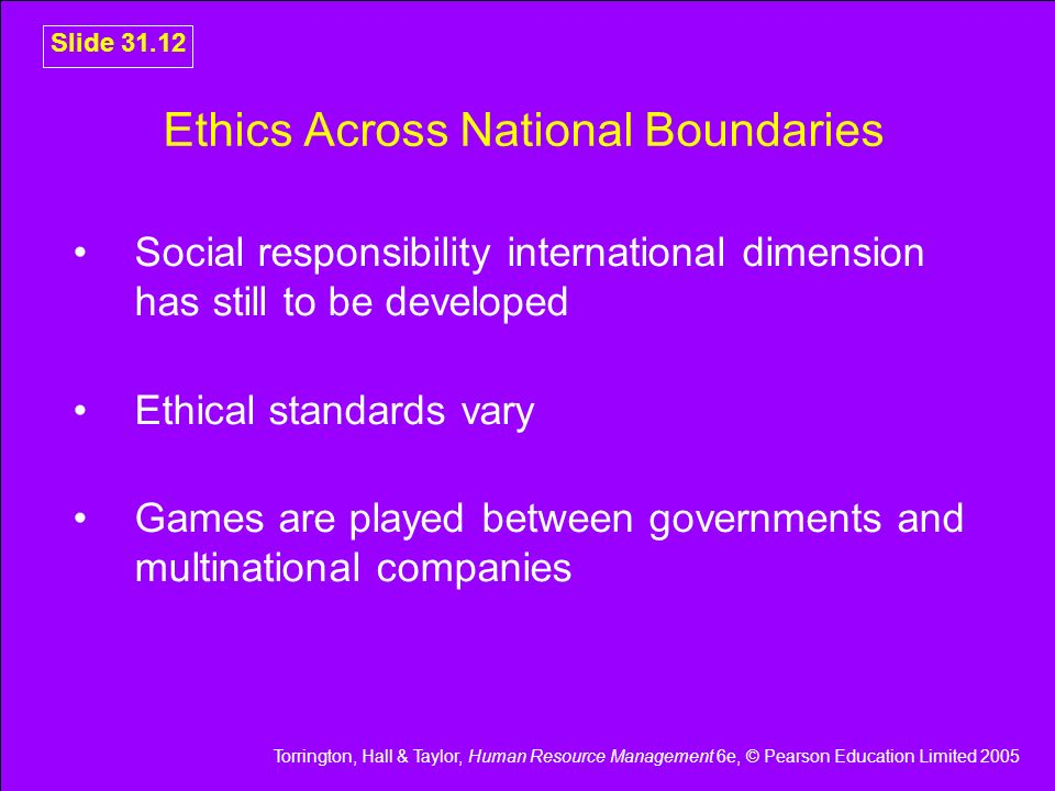 Torrington, Hall & Taylor, Human Resource Management 6e, © Pearson Education Limited 2005 Slide 31.12 Ethics Across National Boundaries Social respons
