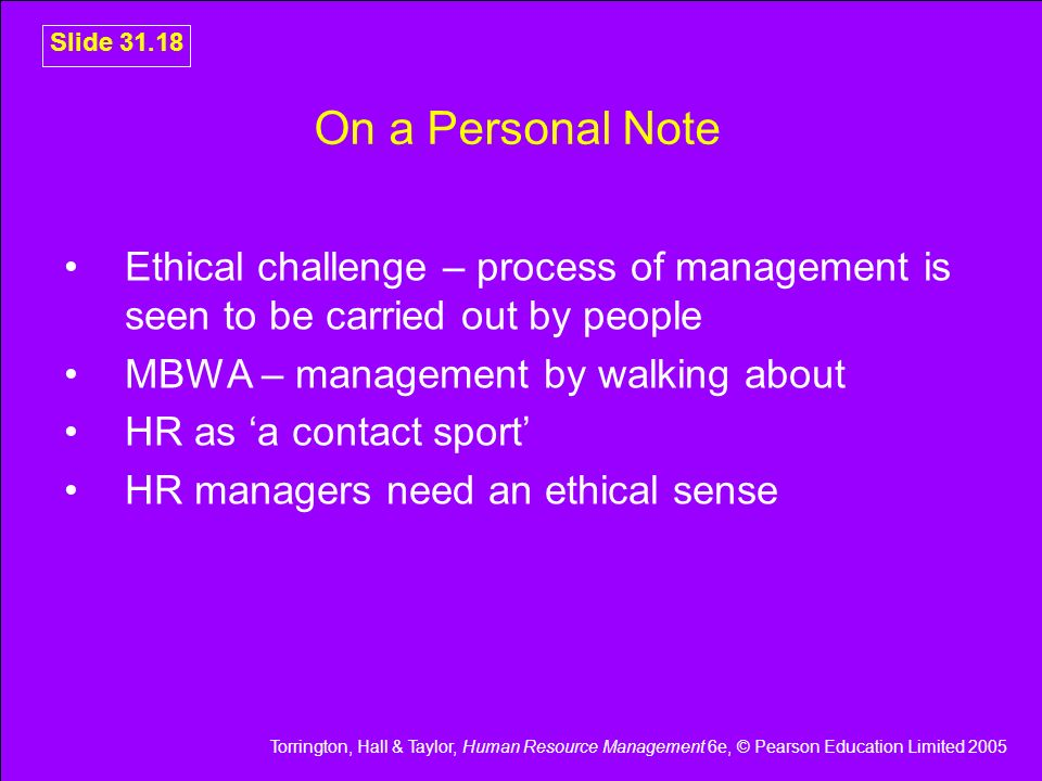 Torrington, Hall & Taylor, Human Resource Management 6e, © Pearson Education Limited 2005 Slide 31.18 On a Personal Note Ethical challenge – process o