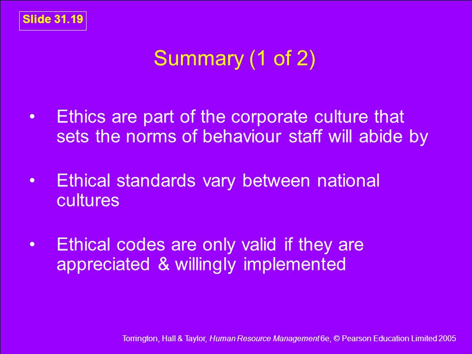 Torrington, Hall & Taylor, Human Resource Management 6e, © Pearson Education Limited 2005 Slide 31.19 Summary (1 of 2) Ethics are part of the corporat