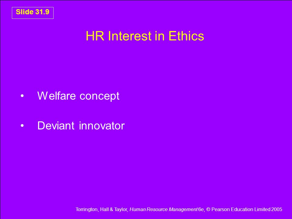 Torrington, Hall & Taylor, Human Resource Management 6e, © Pearson Education Limited 2005 Slide 31.9 HR Interest in Ethics Welfare concept Deviant inn