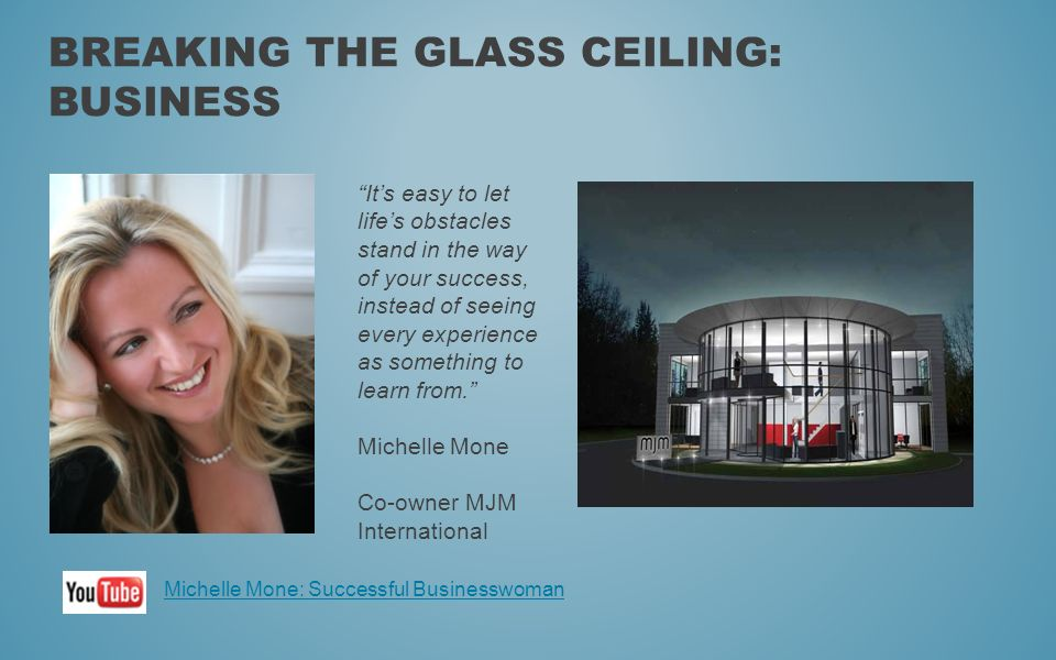 BREAKING THE GLASS CEILING: BUSINESS Its easy to let lifes obstacles stand in the way of your success, instead of seeing every experience as something