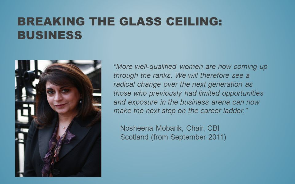 BREAKING THE GLASS CEILING: BUSINESS More well-qualified women are now coming up through the ranks. We will therefore see a radical change over the ne