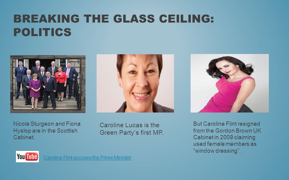 BREAKING THE GLASS CEILING: POLITICS Nicola Sturgeon and Fiona Hyslop are in the Scottish Cabinet. Caroline Lucas is the Green Partys first MP. But Ca