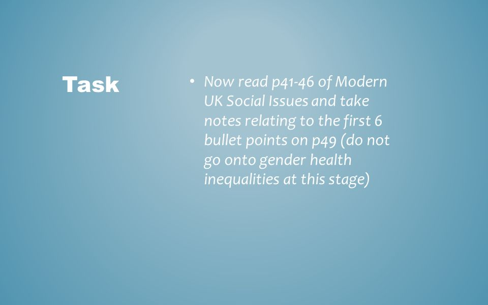 Task Now read p41-46 of Modern UK Social Issues and take notes relating to the first 6 bullet points on p49 (do not go onto gender health inequalities