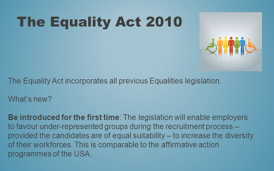 The Equality Act 2010 The Equality Act incorporates all previous Equalities legislation. Whats new? Be introduced for the first time: The legislation