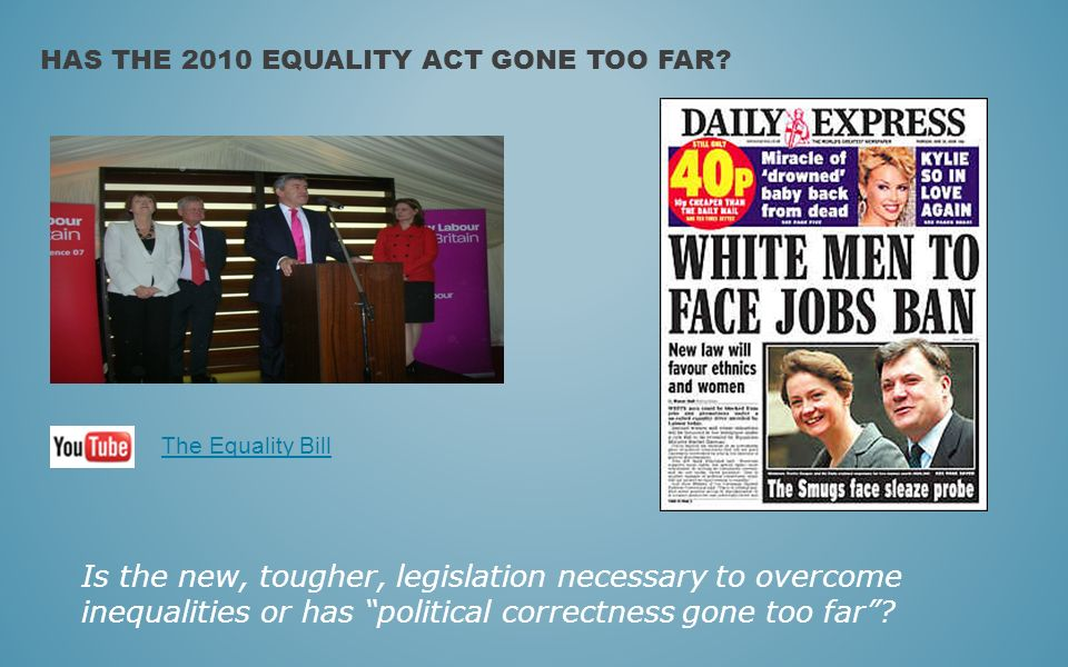 Is the new, tougher, legislation necessary to overcome inequalities or has political correctness gone too far? HAS THE 2010 EQUALITY ACT GONE TOO FAR?