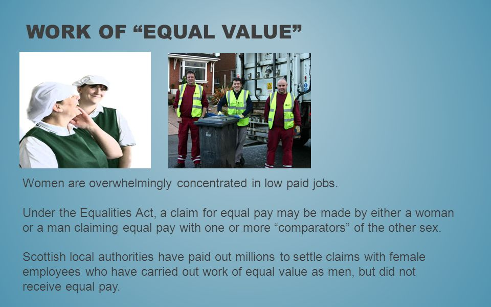 WORK OF EQUAL VALUE Women are overwhelmingly concentrated in low paid jobs. Under the Equalities Act, a claim for equal pay may be made by either a wo