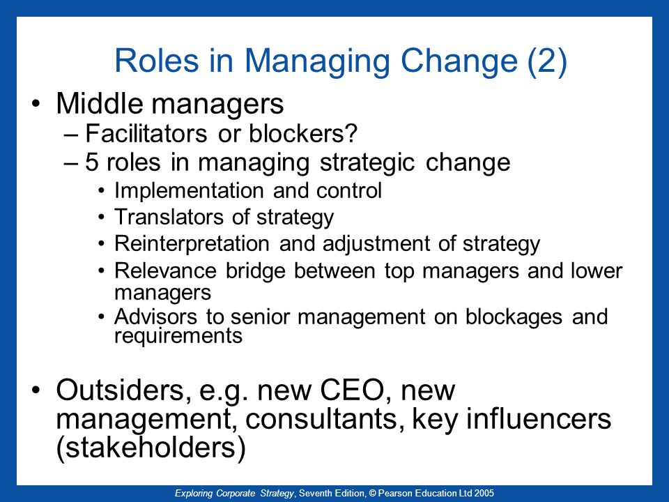 Exploring Corporate Strategy, Seventh Edition, © Pearson Education Ltd 2005 Roles in Managing Change (2) Middle managers –Facilitators or blockers.