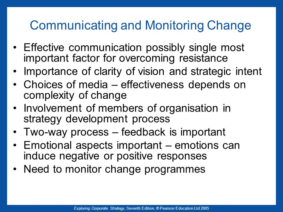 Exploring Corporate Strategy, Seventh Edition, © Pearson Education Ltd 2005 Communicating and Monitoring Change Effective communication possibly single most important factor for overcoming resistance Importance of clarity of vision and strategic intent Choices of media – effectiveness depends on complexity of change Involvement of members of organisation in strategy development process Two-way process – feedback is important Emotional aspects important – emotions can induce negative or positive responses Need to monitor change programmes