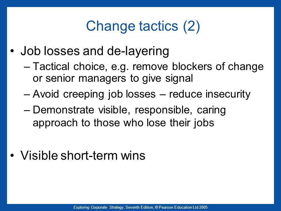 Exploring Corporate Strategy, Seventh Edition, © Pearson Education Ltd 2005 Change tactics (2) Job losses and de-layering –Tactical choice, e.g. remov