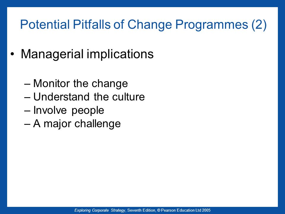Exploring Corporate Strategy, Seventh Edition, © Pearson Education Ltd 2005 Potential Pitfalls of Change Programmes (2) Managerial implications –Monitor the change –Understand the culture –Involve people –A major challenge