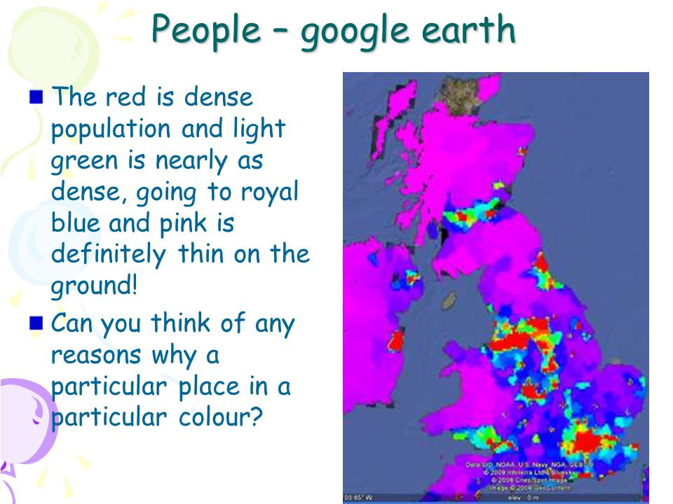 10 People – google earth The red is dense population and light green is nearly as dense, going to royal blue and pink is definitely thin on the ground.