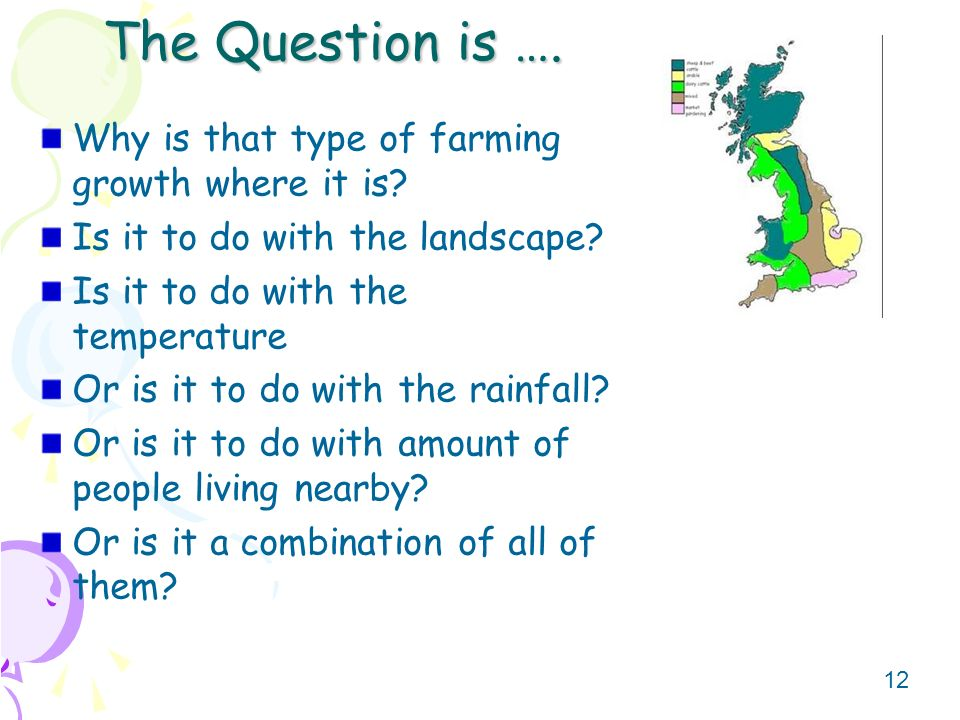 12 The Question is …. Why is that type of farming growth where it is.