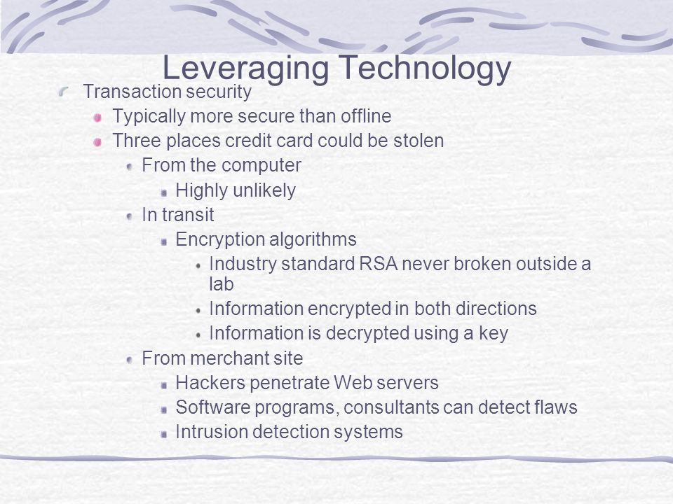 Leveraging Technology Transaction security Typically more secure than offline Three places credit card could be stolen From the computer Highly unlikely In transit Encryption algorithms Industry standard RSA never broken outside a lab Information encrypted in both directions Information is decrypted using a key From merchant site Hackers penetrate Web servers Software programs, consultants can detect flaws Intrusion detection systems