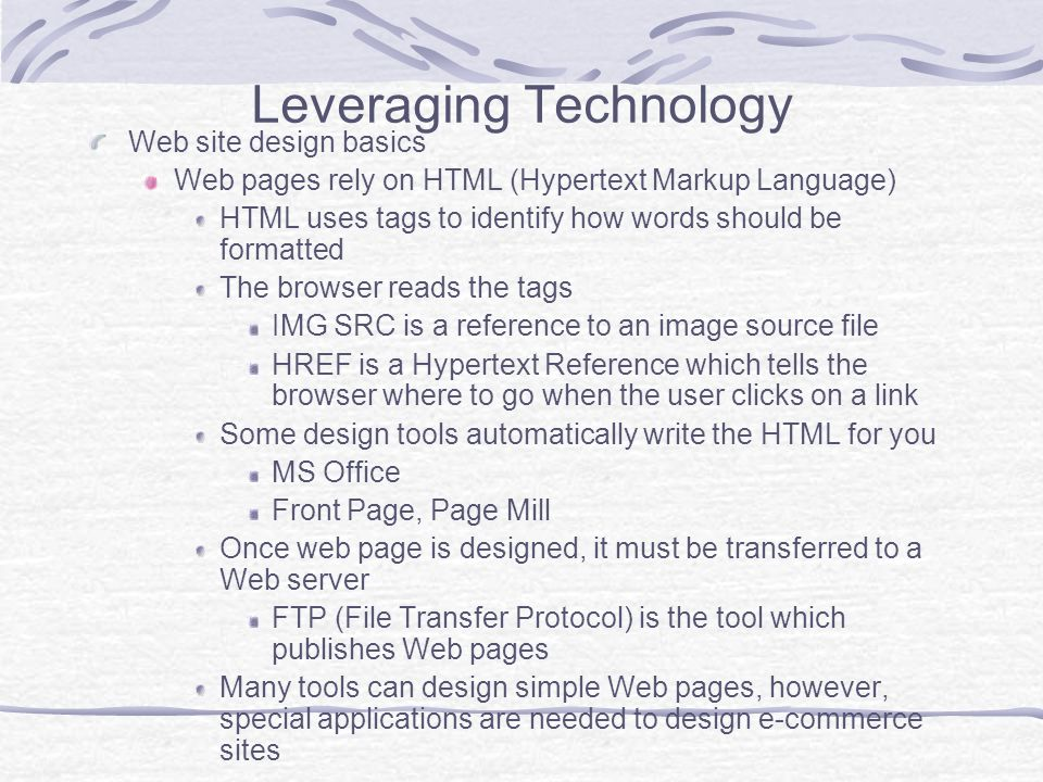 Leveraging Technology Web site design basics Web pages rely on HTML (Hypertext Markup Language) HTML uses tags to identify how words should be formatted The browser reads the tags IMG SRC is a reference to an image source file HREF is a Hypertext Reference which tells the browser where to go when the user clicks on a link Some design tools automatically write the HTML for you MS Office Front Page, Page Mill Once web page is designed, it must be transferred to a Web server FTP (File Transfer Protocol) is the tool which publishes Web pages Many tools can design simple Web pages, however, special applications are needed to design e-commerce sites