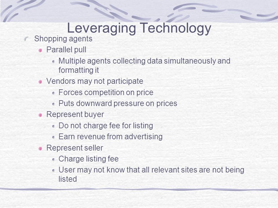 Leveraging Technology Shopping agents Parallel pull Multiple agents collecting data simultaneously and formatting it Vendors may not participate Forces competition on price Puts downward pressure on prices Represent buyer Do not charge fee for listing Earn revenue from advertising Represent seller Charge listing fee User may not know that all relevant sites are not being listed
