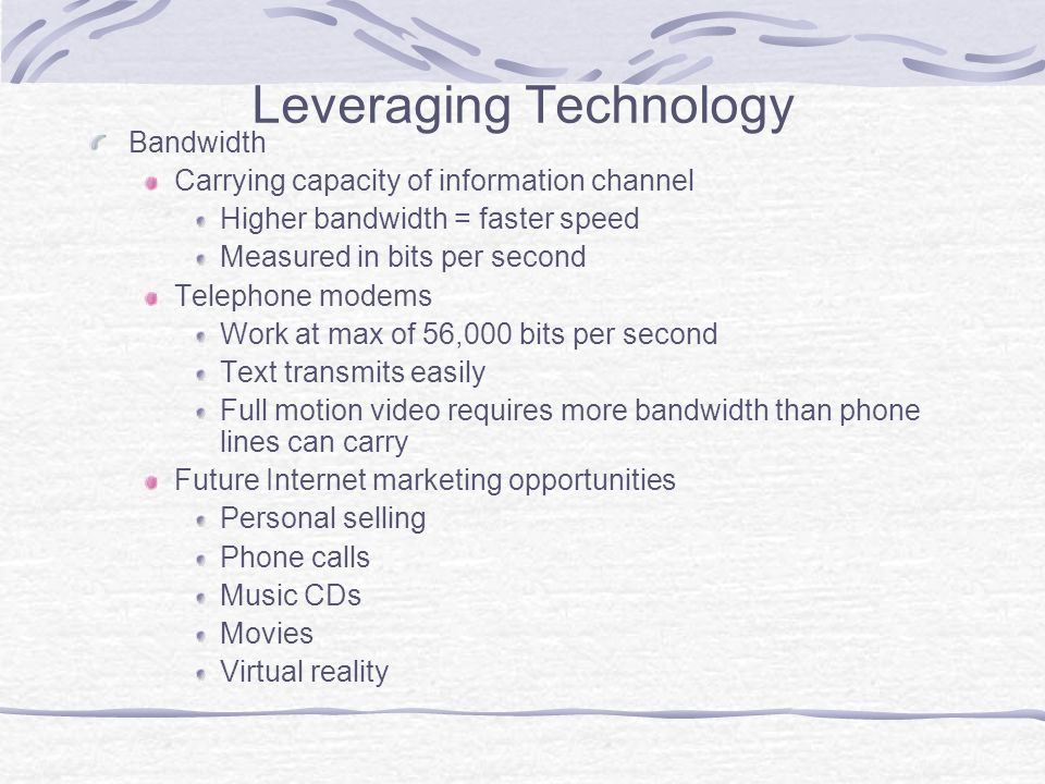 Leveraging Technology Bandwidth Carrying capacity of information channel Higher bandwidth = faster speed Measured in bits per second Telephone modems Work at max of 56,000 bits per second Text transmits easily Full motion video requires more bandwidth than phone lines can carry Future Internet marketing opportunities Personal selling Phone calls Music CDs Movies Virtual reality