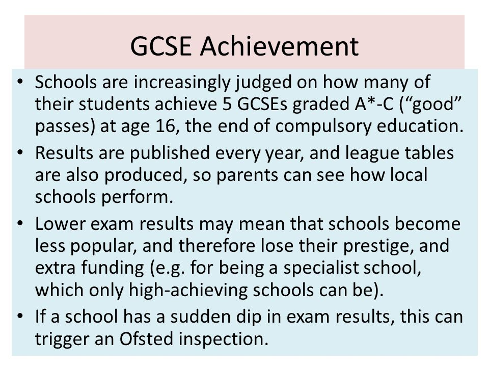 GCSE Achievement Schools are increasingly judged on how many of their students achieve 5 GCSEs graded A*-C (good passes) at age 16, the end of compuls