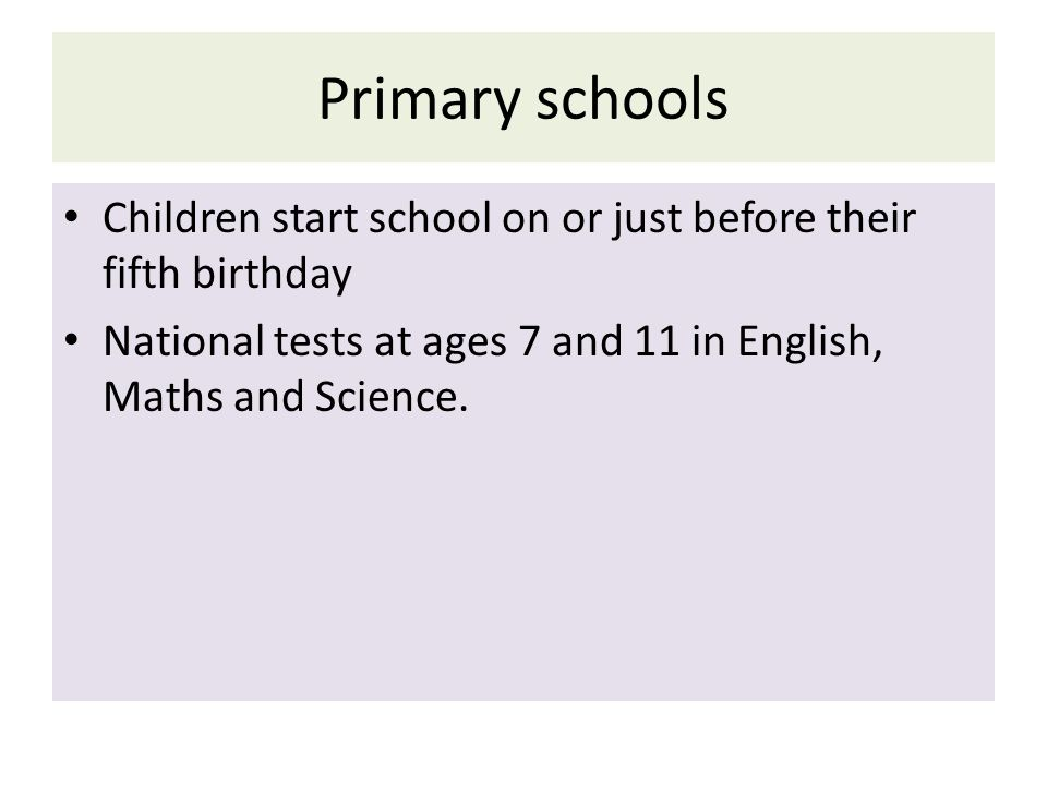 Primary schools Children start school on or just before their fifth birthday National tests at ages 7 and 11 in English, Maths and Science.