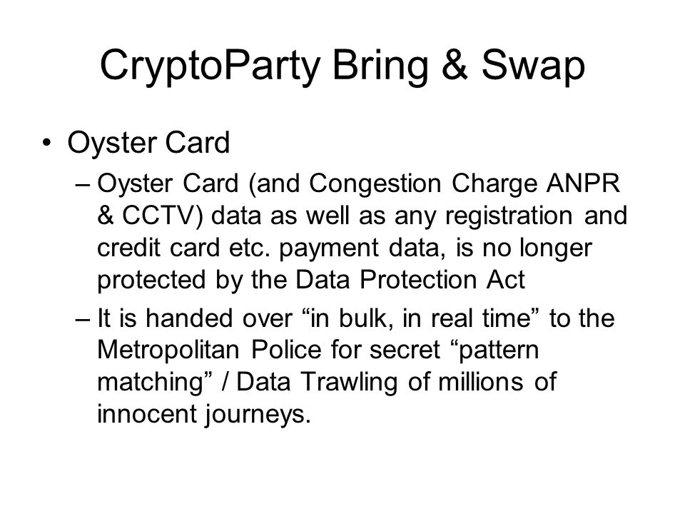 CryptoParty Bring & Swap Oyster Card –Oyster Card (and Congestion Charge ANPR & CCTV) data as well as any registration and credit card etc.