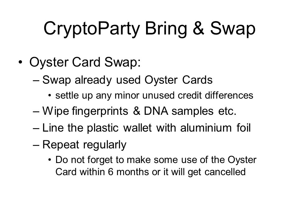 CryptoParty Bring & Swap Oyster Card Swap: –Swap already used Oyster Cards settle up any minor unused credit differences –Wipe fingerprints & DNA samples etc.
