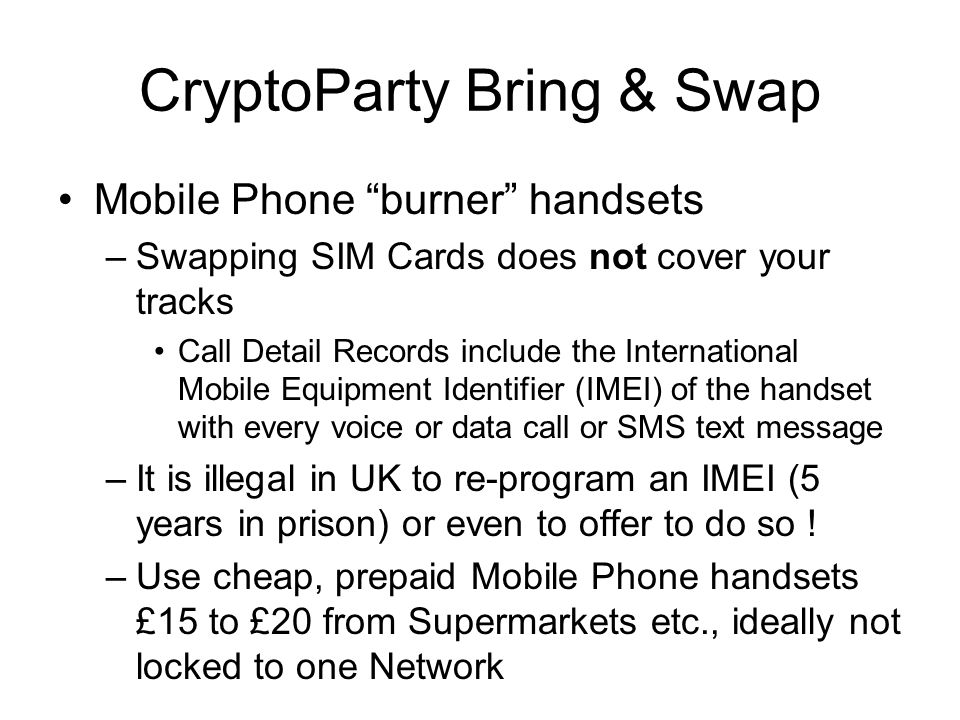 CryptoParty Bring & Swap Mobile Phone burner handsets –Swapping SIM Cards does not cover your tracks Call Detail Records include the International Mobile Equipment Identifier (IMEI) of the handset with every voice or data call or SMS text message –It is illegal in UK to re-program an IMEI (5 years in prison) or even to offer to do so .