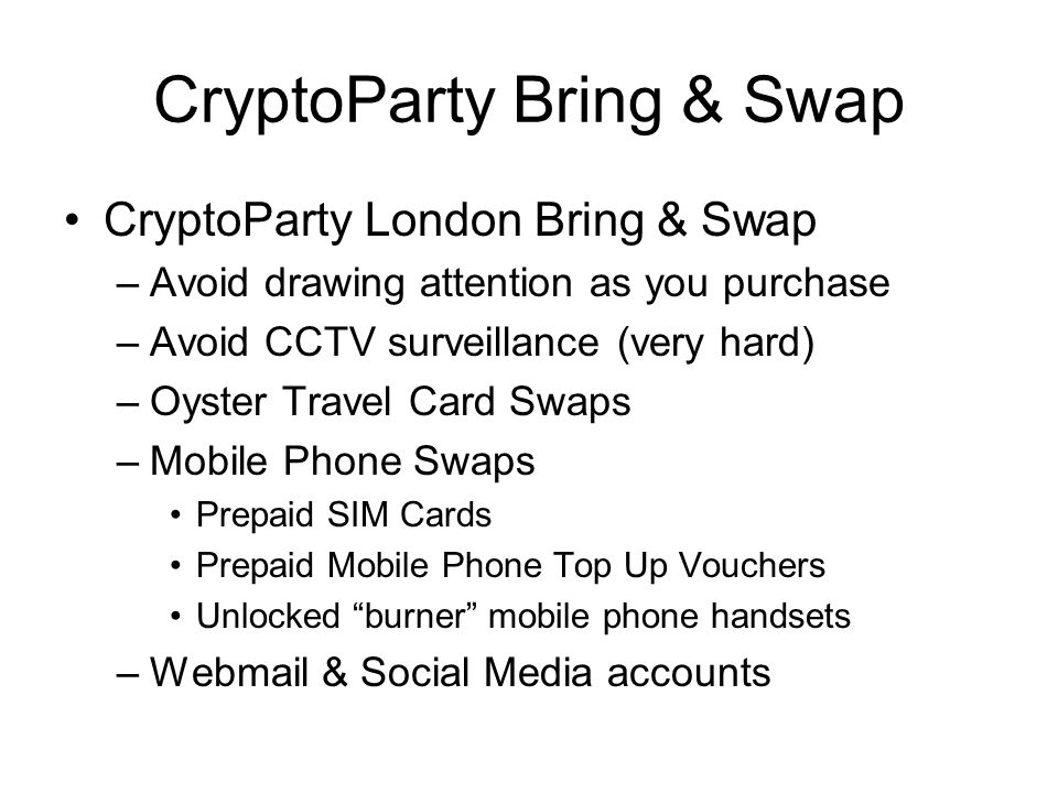 CryptoParty Bring & Swap Oyster Card Swap: –Buy Pre-paid Oyster Cards at a Tube Station or other retail outlet, ideally without much CCTV or attentive staff £5 deposit + £5 minimum top up = £10 Swap for another unused Oyster Card – Do not buy or register the Oyster Card online