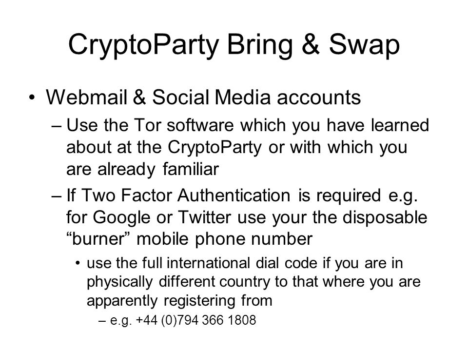 CryptoParty Bring & Swap Webmail & Social Media accounts –Use the Tor software which you have learned about at the CryptoParty or with which you are already familiar –If Two Factor Authentication is required e.g.