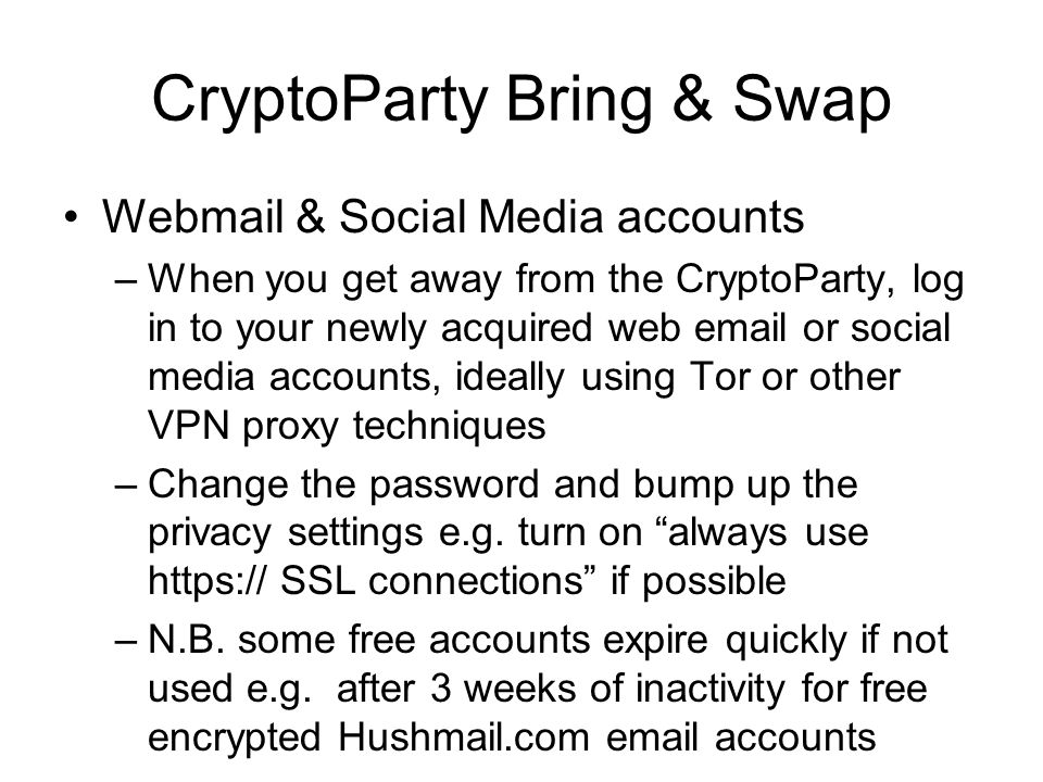 CryptoParty Bring & Swap Webmail & Social Media accounts –When you get away from the CryptoParty, log in to your newly acquired web email or social media accounts, ideally using Tor or other VPN proxy techniques –Change the password and bump up the privacy settings e.g.