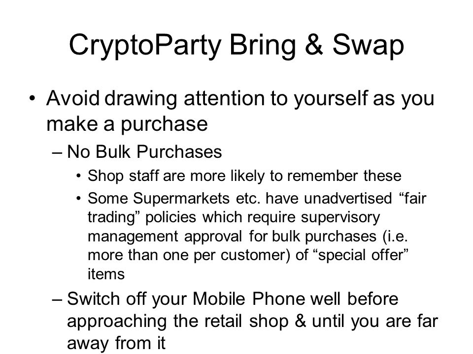 CryptoParty Bring & Swap Avoid drawing attention to yourself as you make a purchase –No Bulk Purchases Shop staff are more likely to remember these Some Supermarkets etc.