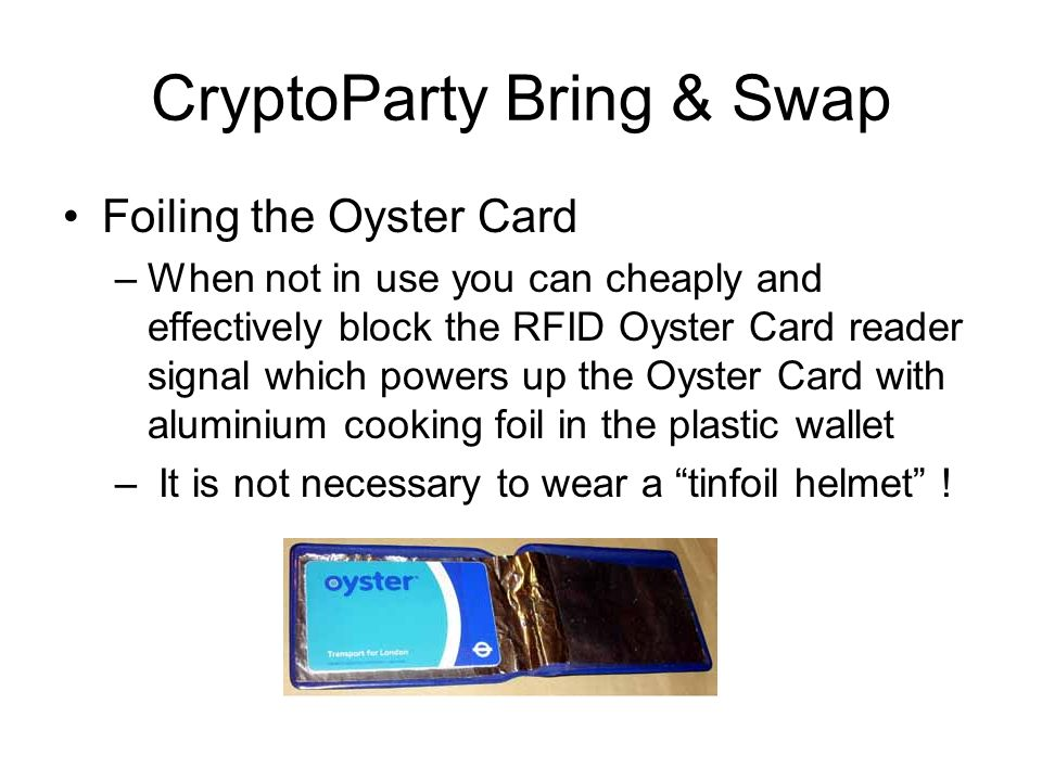 CryptoParty Bring & Swap Foiling the Oyster Card –When not in use you can cheaply and effectively block the RFID Oyster Card reader signal which powers up the Oyster Card with aluminium cooking foil in the plastic wallet – It is not necessary to wear a tinfoil helmet !