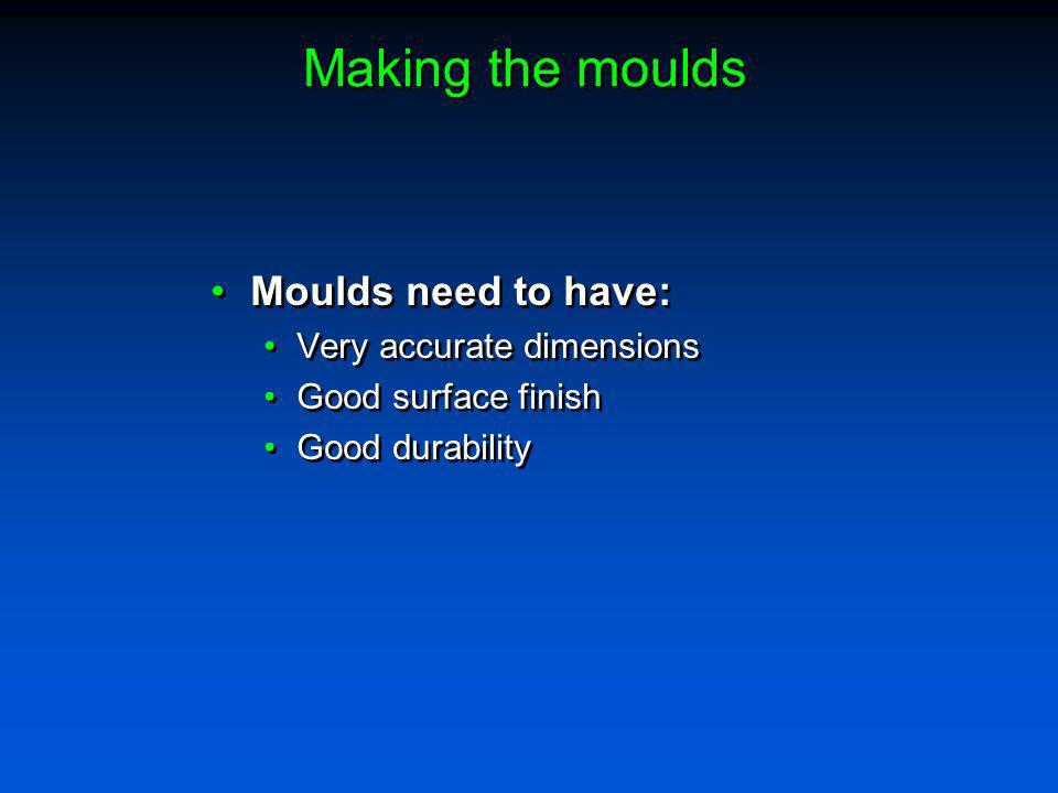 Making the moulds Moulds need to have: Very accurate dimensions Good surface finish Good durability Moulds need to have: Very accurate dimensions Good