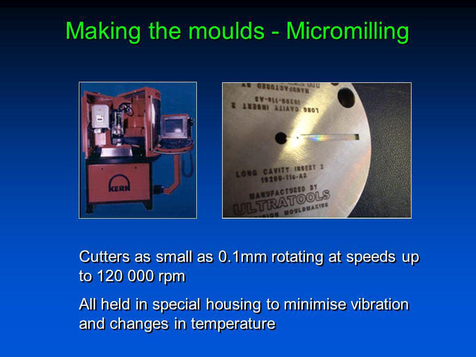 Making the moulds - Micromilling Cutters as small as 0.1mm rotating at speeds up to 120 000 rpm All held in special housing to minimise vibration and
