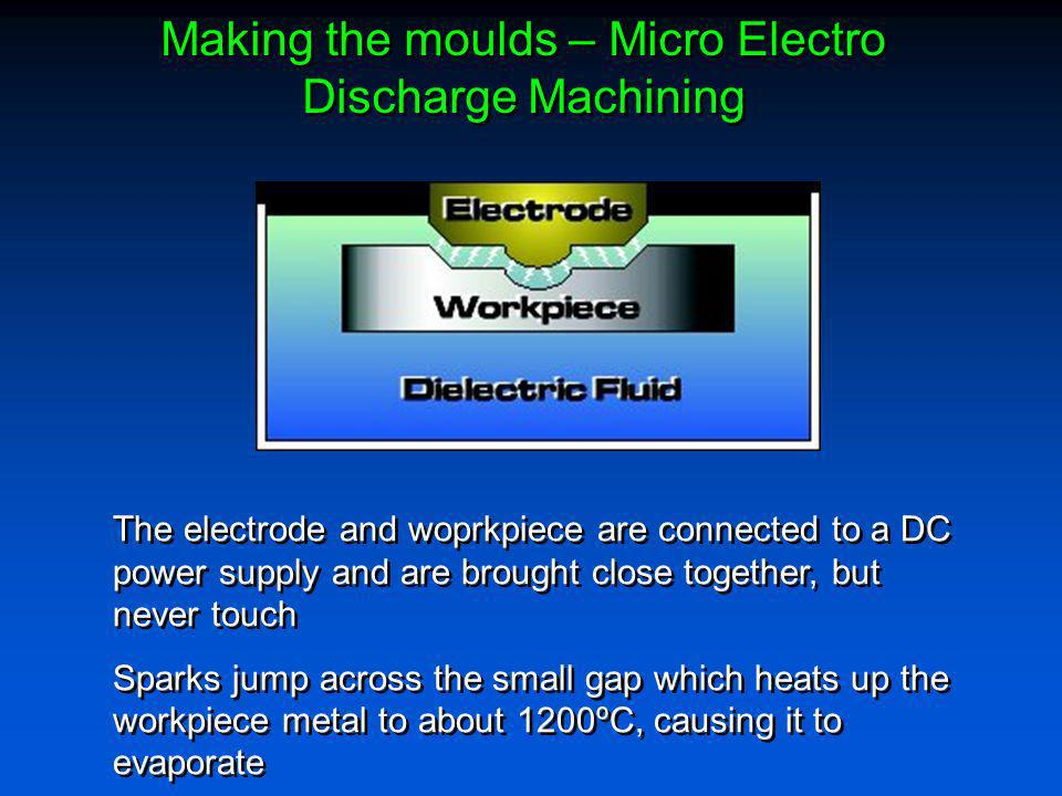 Making the moulds – Micro Electro Discharge Machining The electrode and woprkpiece are connected to a DC power supply and are brought close together,