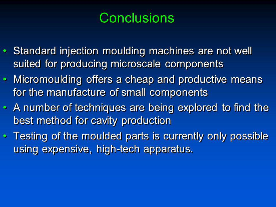Conclusions Standard injection moulding machines are not well suited for producing microscale components Micromoulding offers a cheap and productive m