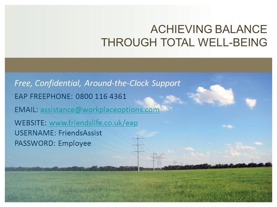 ACHIEVING BALANCE THROUGH TOTAL WELL-BEING EAP FREEPHONE: 0800 116 4361 EMAIL: assistance@workplaceoptions.comassistance@workplaceoptions.com WEBSITE: www.friendslife.co.uk/eapwww.friendslife.co.uk/eap USERNAME: FriendsAssist PASSWORD: Employee Free, Confidential, Around-the-Clock Support