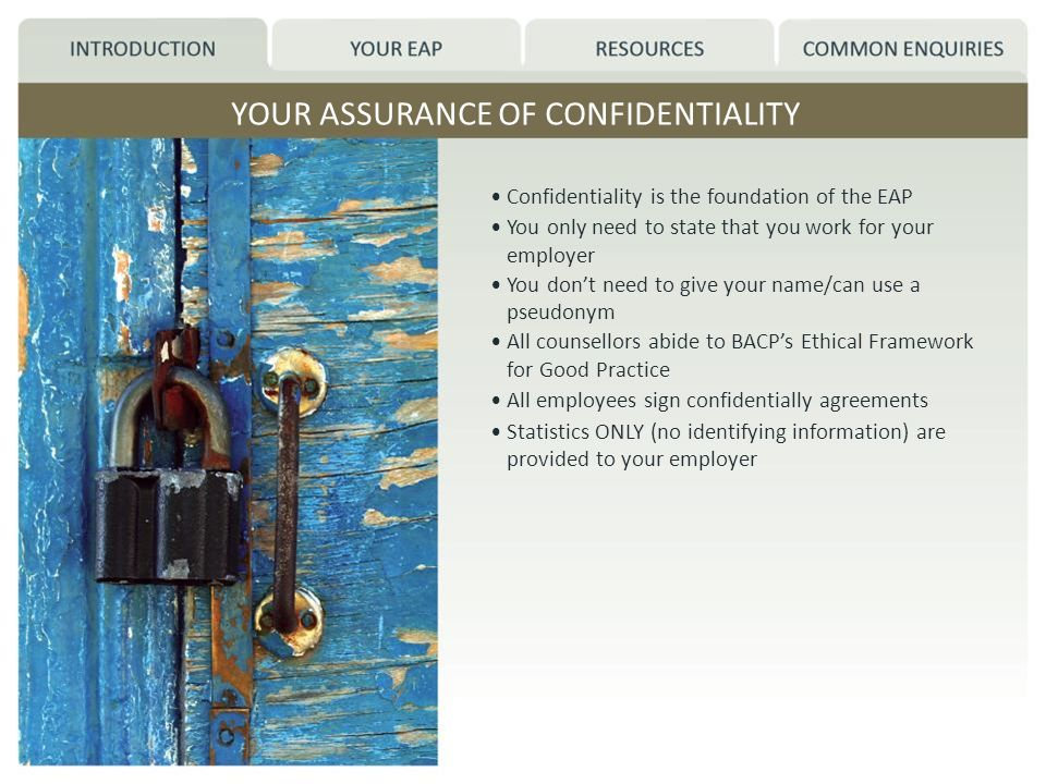 YOUR ASSURANCE OF CONFIDENTIALITY Confidentiality is the foundation of the EAP You only need to state that you work for your employer You dont need to give your name/can use a pseudonym All counsellors abide to BACPs Ethical Framework for Good Practice All employees sign confidentially agreements Statistics ONLY (no identifying information) are provided to your employer