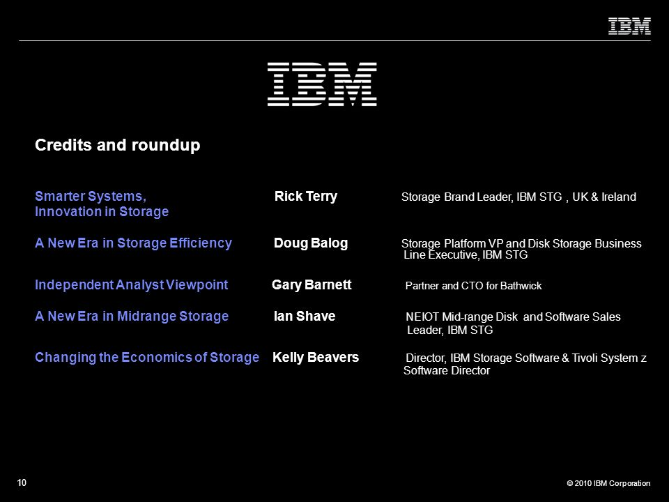 © 2010 IBM Corporation 10 Smarter Systems, Rick Terry Storage Brand Leader, IBM STG, UK & Ireland Innovation in Storage A New Era in Storage Efficiency Doug Balog Storage Platform VP and Disk Storage Business Line Executive, IBM STG Independent Analyst Viewpoint Gary Barnett Partner and CTO for Bathwick A New Era in Midrange Storage Ian Shave NEIOT Mid-range Disk and Software Sales Leader, IBM STG Changing the Economics of Storage Kelly Beavers Director, IBM Storage Software & Tivoli System z Software Director Credits and roundup