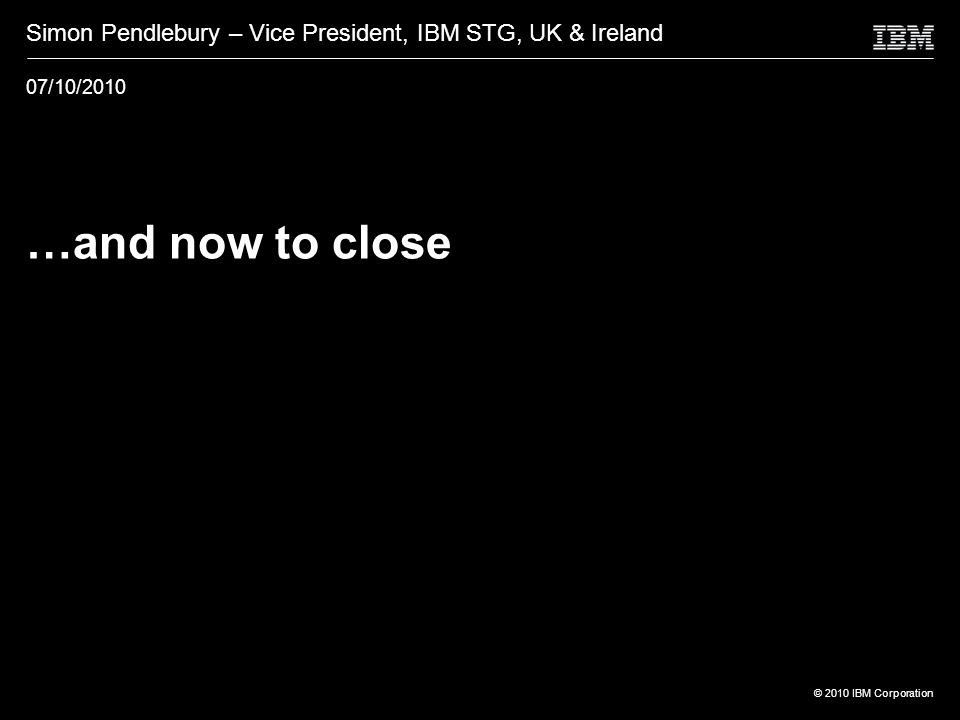 © 2010 IBM Corporation …and now to close Simon Pendlebury – Vice President, IBM STG, UK & Ireland 07/10/2010