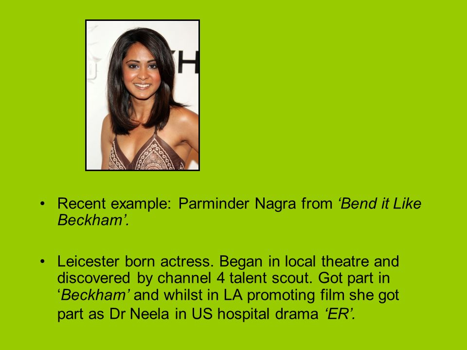 Recent example: Parminder Nagra from Bend it Like Beckham.