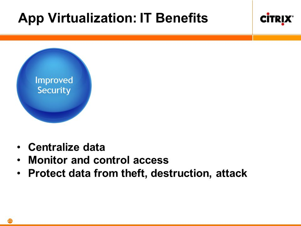21 App Virtualization: IT Benefits Improved Security Centralize data Monitor and control access Protect data from theft, destruction, attack