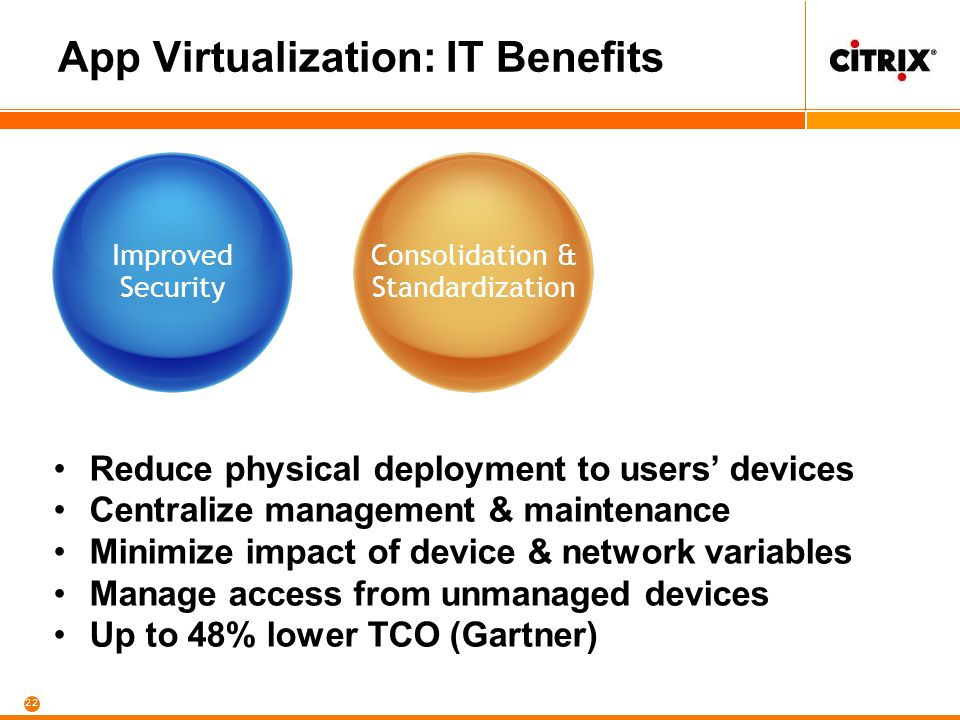 22 App Virtualization: IT Benefits Improved Security Reduce physical deployment to users devices Centralize management & maintenance Minimize impact of device & network variables Manage access from unmanaged devices Up to 48% lower TCO (Gartner) Consolidation & Standardization