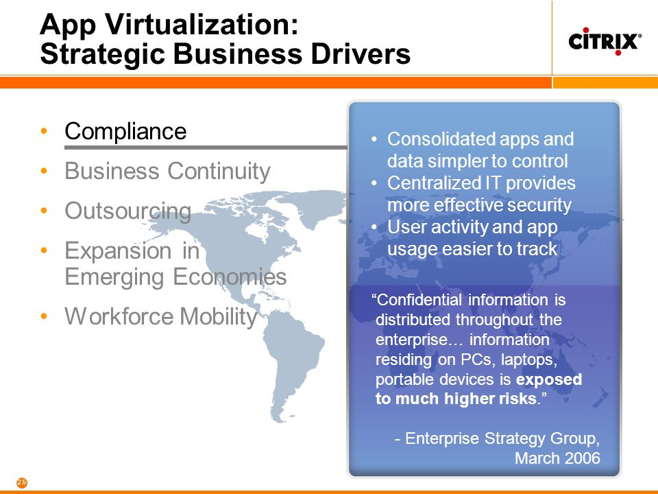 25 App Virtualization: Strategic Business Drivers Compliance Business Continuity Outsourcing Expansion in Emerging Economies Workforce Mobility Consolidated apps and data simpler to control Centralized IT provides more effective security User activity and app usage easier to track Confidential information is distributed throughout the enterprise… information residing on PCs, laptops, portable devices is exposed to much higher risks.