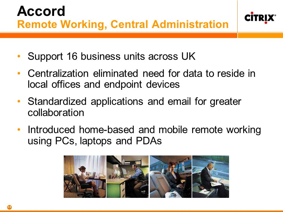 34 Accord Remote Working, Central Administration Support 16 business units across UK Centralization eliminated need for data to reside in local offices and endpoint devices Standardized applications and email for greater collaboration Introduced home-based and mobile remote working using PCs, laptops and PDAs