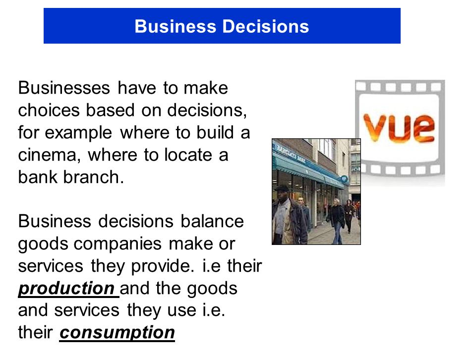 Business Decisions Businesses have to make choices based on decisions, for example where to build a cinema, where to locate a bank branch. Business de