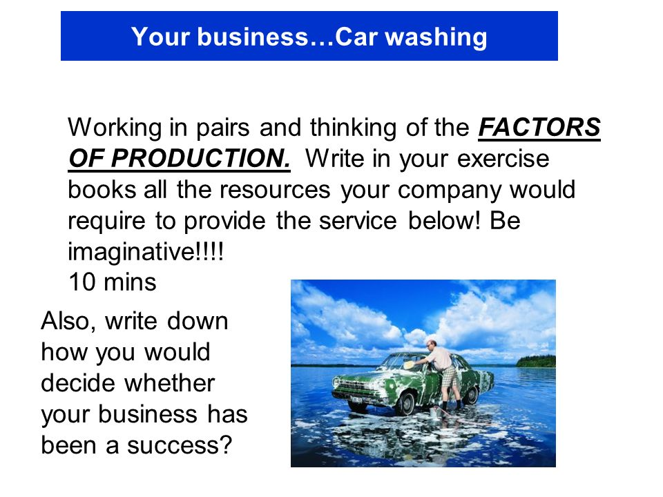 Your business…Car washing Working in pairs and thinking of the FACTORS OF PRODUCTION. Write in your exercise books all the resources your company woul