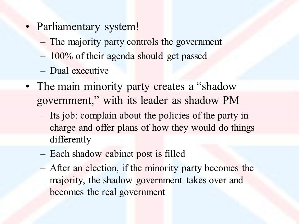 Parliamentary system! –The majority party controls the government –100% of their agenda should get passed –Dual executive The main minority party crea