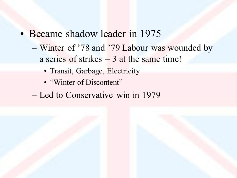 Became shadow leader in 1975 –Winter of 78 and 79 Labour was wounded by a series of strikes – 3 at the same time.